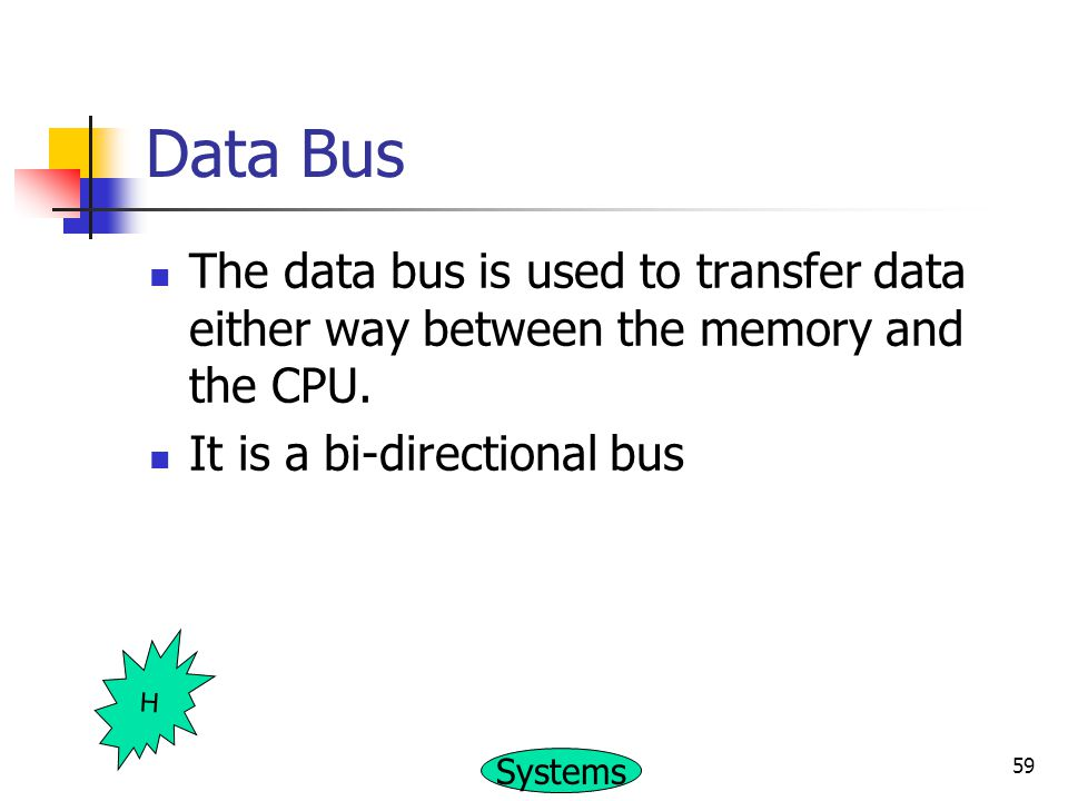 Data Bus The data bus is used to transfer data either way between the memory and the CPU. It is a bi-directional bus.