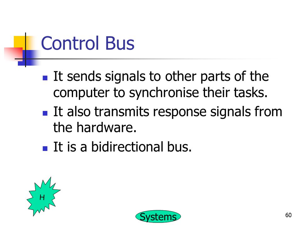 Control Bus It sends signals to other parts of the computer to synchronise their tasks. It also transmits response signals from the hardware.
