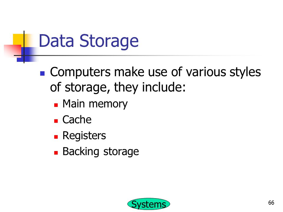 Data Storage Computers make use of various styles of storage, they include: Main memory. Cache. Registers.