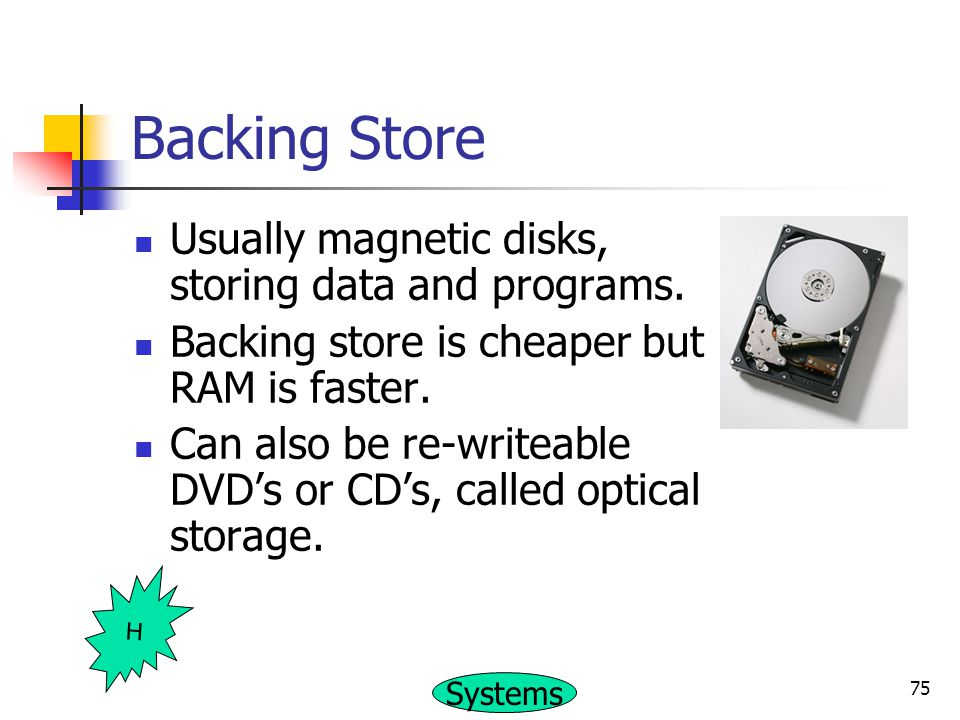 Backing Store Usually magnetic disks, storing data and programs.
