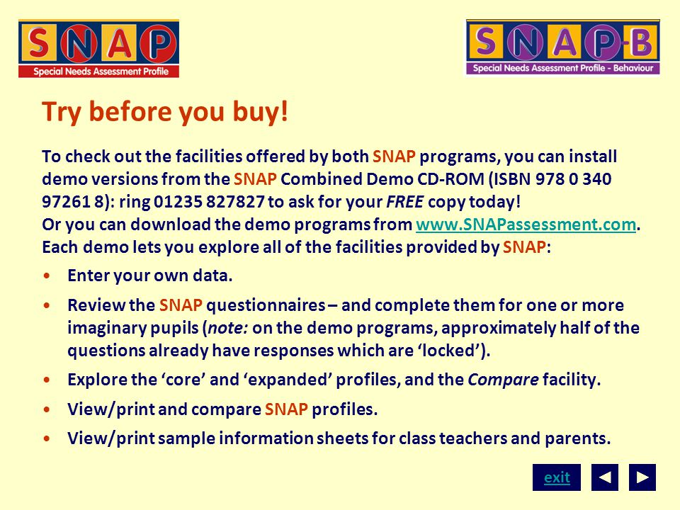 Try before you buy! To check out the facilities offered by both SNAP programs, you can install demo versions from the SNAP Combined Demo CD-ROM (ISBN 978 0 340 97261 8): ring 01235 827827 to ask for your FREE copy today! Or you can download the demo programs from www.SNAPassessment.com. Each demo lets you explore all of the facilities provided by SNAP: