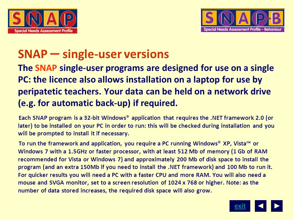 SNAP – single-user versions The SNAP single-user programs are designed for use on a single PC: the licence also allows installation on a laptop for use by peripatetic teachers. Your data can be held on a network drive (e.g. for automatic back-up) if required.