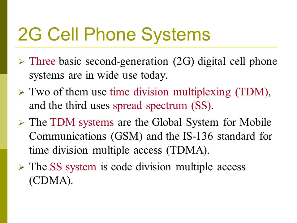 2G Cell Phone Systems Three basic second-generation (2G) digital cell phone systems are in wide use today.