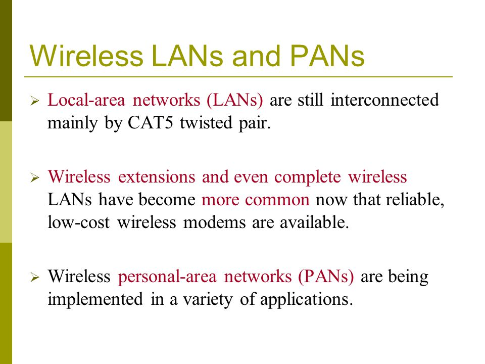 Wireless LANs and PANs Local-area networks (LANs) are still interconnected mainly by CAT5 twisted pair.