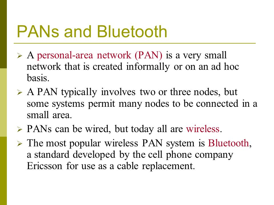 PANs and Bluetooth A personal-area network (PAN) is a very small network that is created informally or on an ad hoc basis.