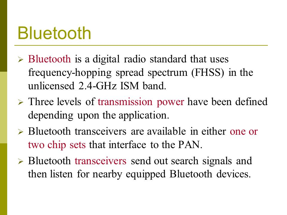 Bluetooth Bluetooth is a digital radio standard that uses frequency-hopping spread spectrum (FHSS) in the unlicensed 2.4-GHz ISM band.