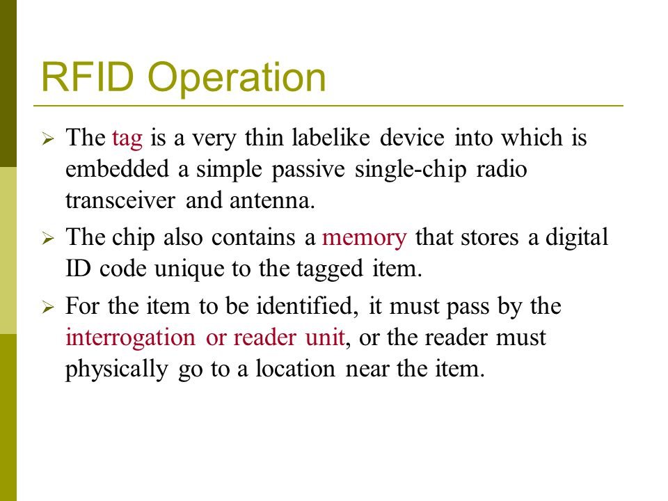 RFID Operation The tag is a very thin labelike device into which is embedded a simple passive single-chip radio transceiver and antenna.