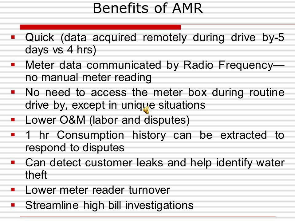 Benefits of AMR Quick (data acquired remotely during drive by-5 days vs 4 hrs) Meter data communicated by Radio Frequency—no manual meter reading.