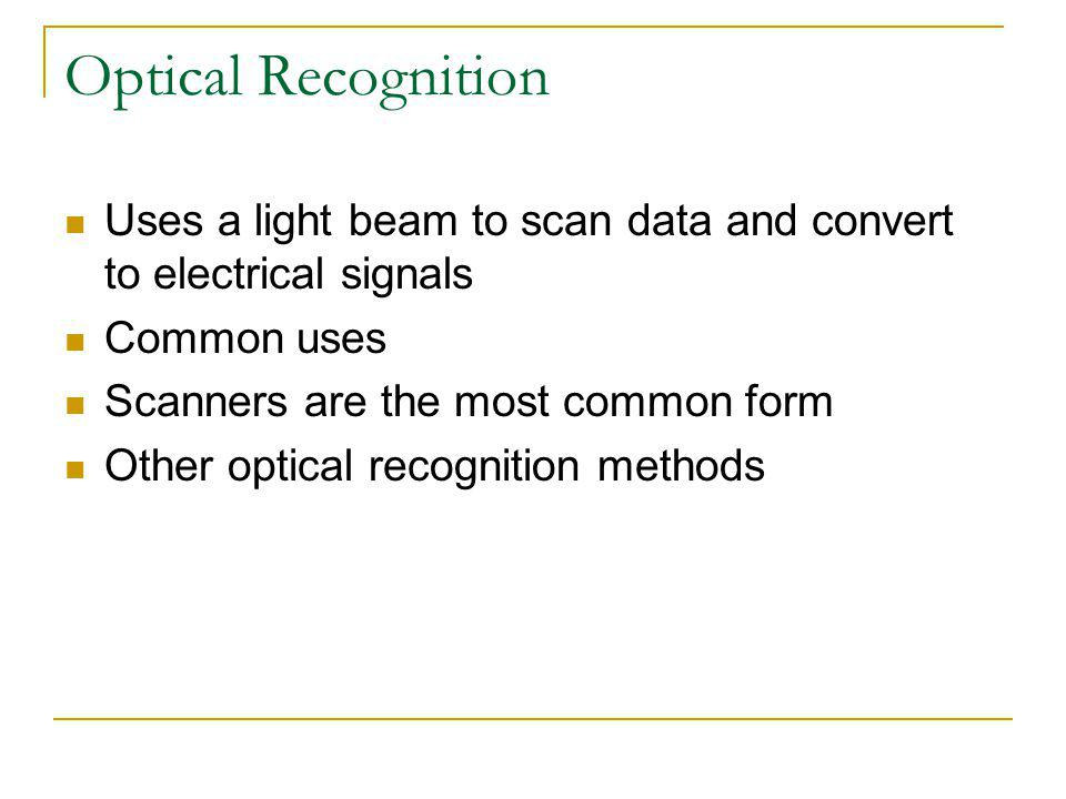 Optical Recognition Uses a light beam to scan data and convert to electrical signals. Common uses.