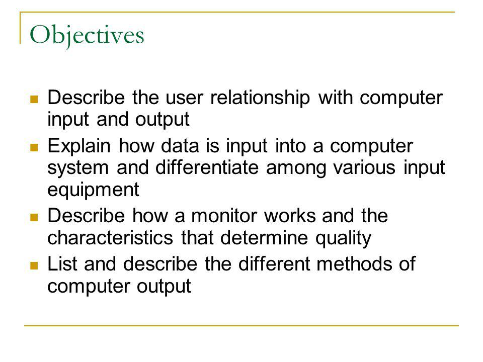 Objectives Describe the user relationship with computer input and output.