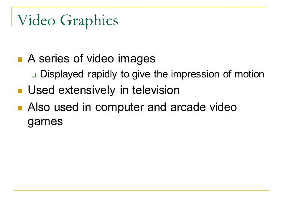 Video Graphics A series of video images Used extensively in television
