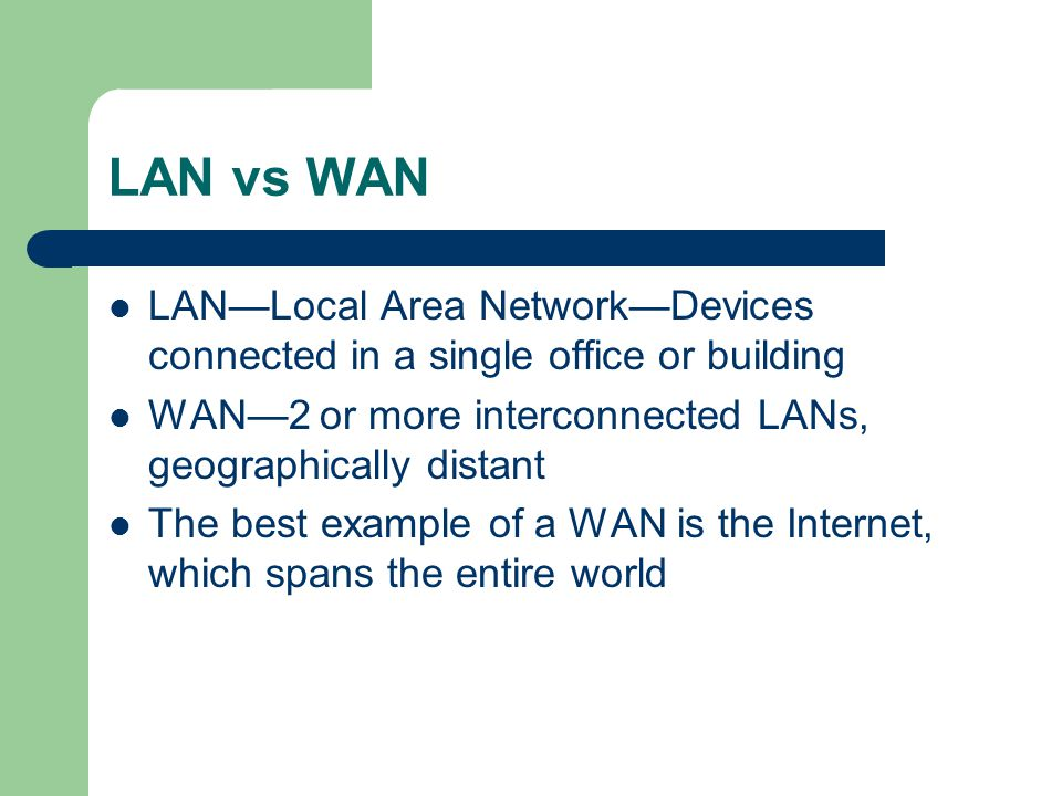 LAN vs WAN LAN—Local Area Network—Devices connected in a single office or building. WAN—2 or more interconnected LANs, geographically distant.