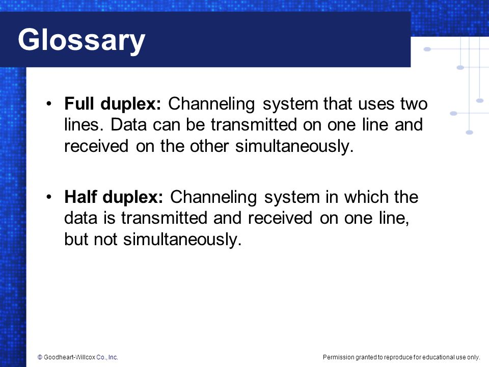 Glossary Full duplex: Channeling system that uses two lines. Data can be transmitted on one line and received on the other simultaneously.