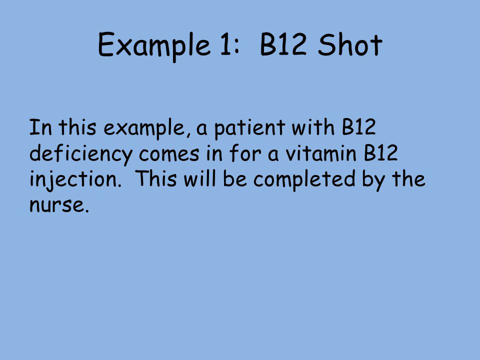 Example 1: B12 Shot In this example, a patient with B12 deficiency comes in for a vitamin B12 injection.