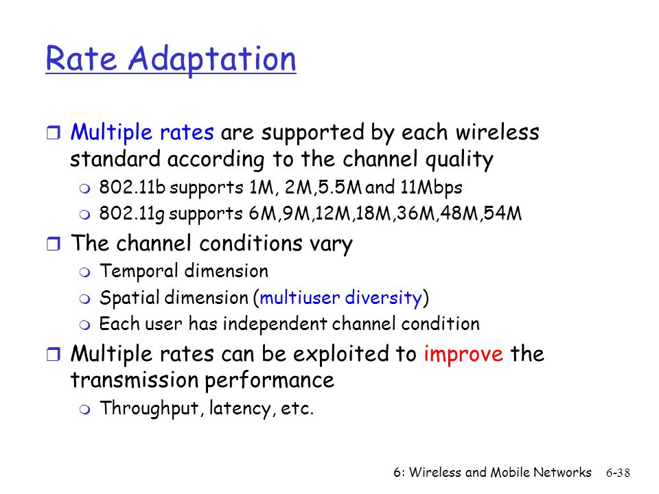 Rate Adaptation Multiple rates are supported by each wireless standard according to the channel quality.