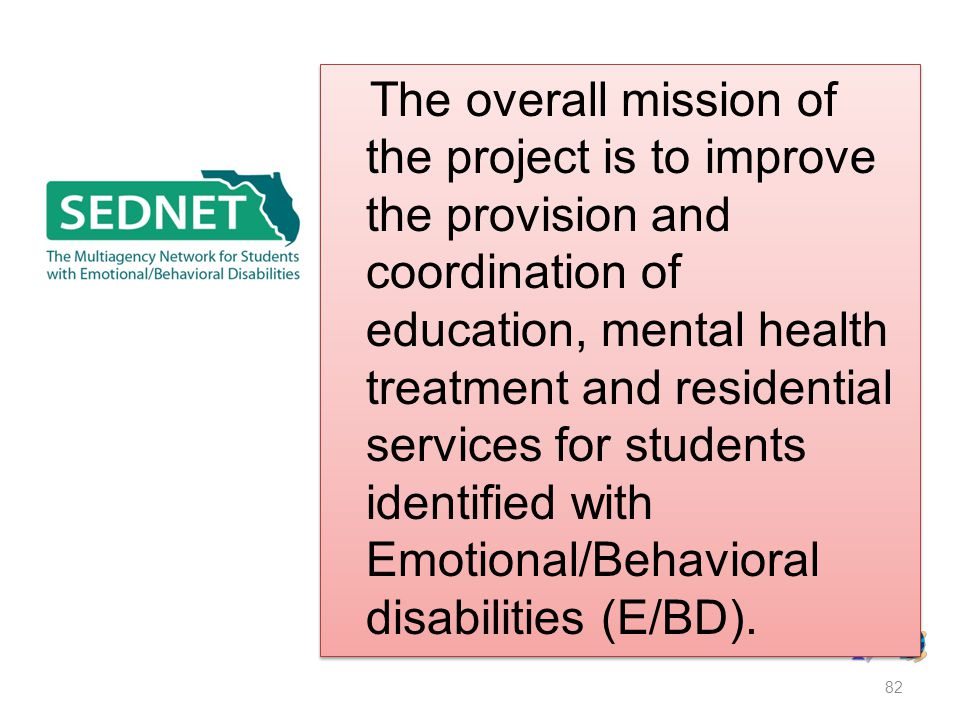 The overall mission of the project is to improve the provision and coordination of education, mental health treatment and residential services for students identified with Emotional/Behavioral disabilities (E/BD).