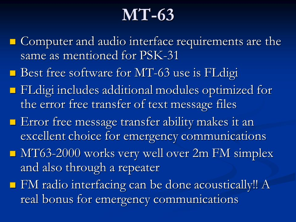 MT-63 Computer and audio interface requirements are the same as mentioned for PSK-31. Best free software for MT-63 use is FLdigi.