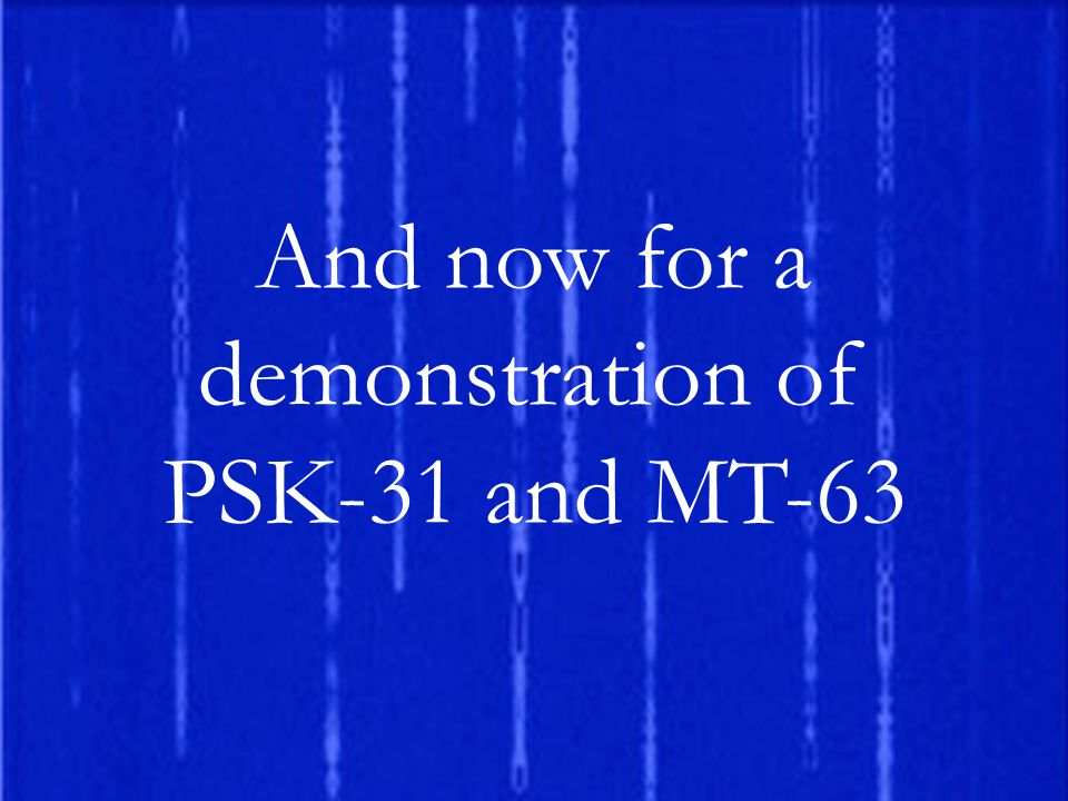And now for a demonstration of PSK-31 and MT-63
