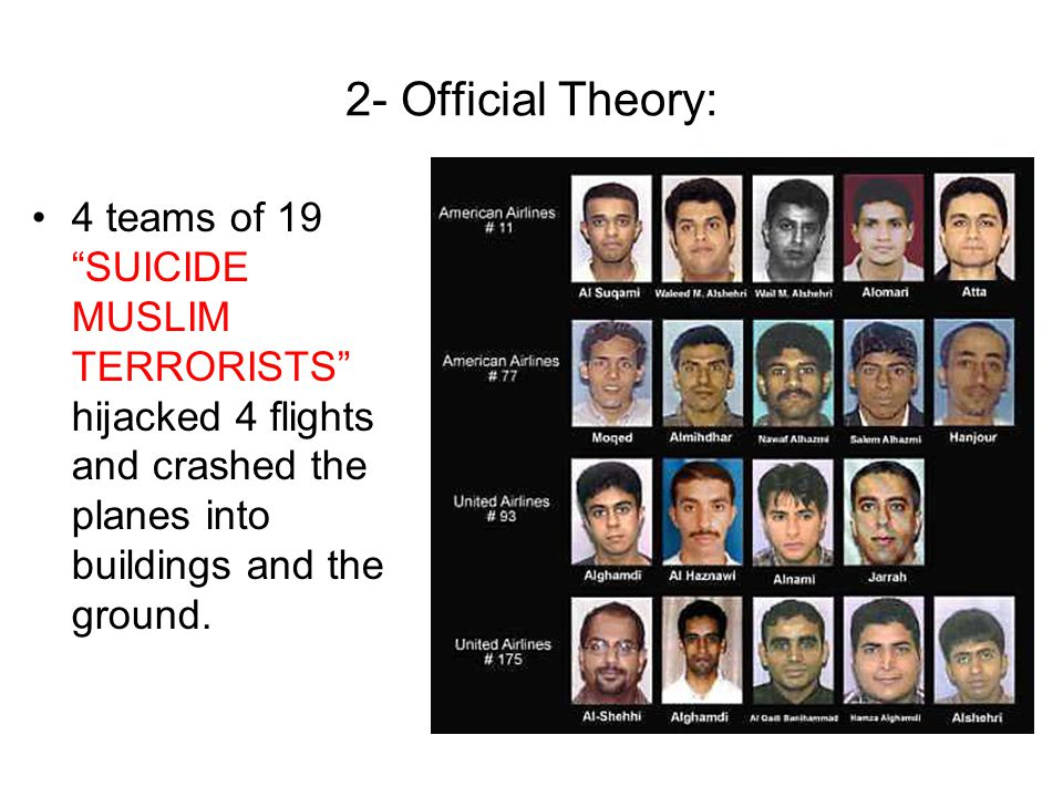 2- Official Theory: 4 teams of 19 SUICIDE MUSLIM TERRORISTS hijacked 4 flights and crashed the planes into buildings and the ground.