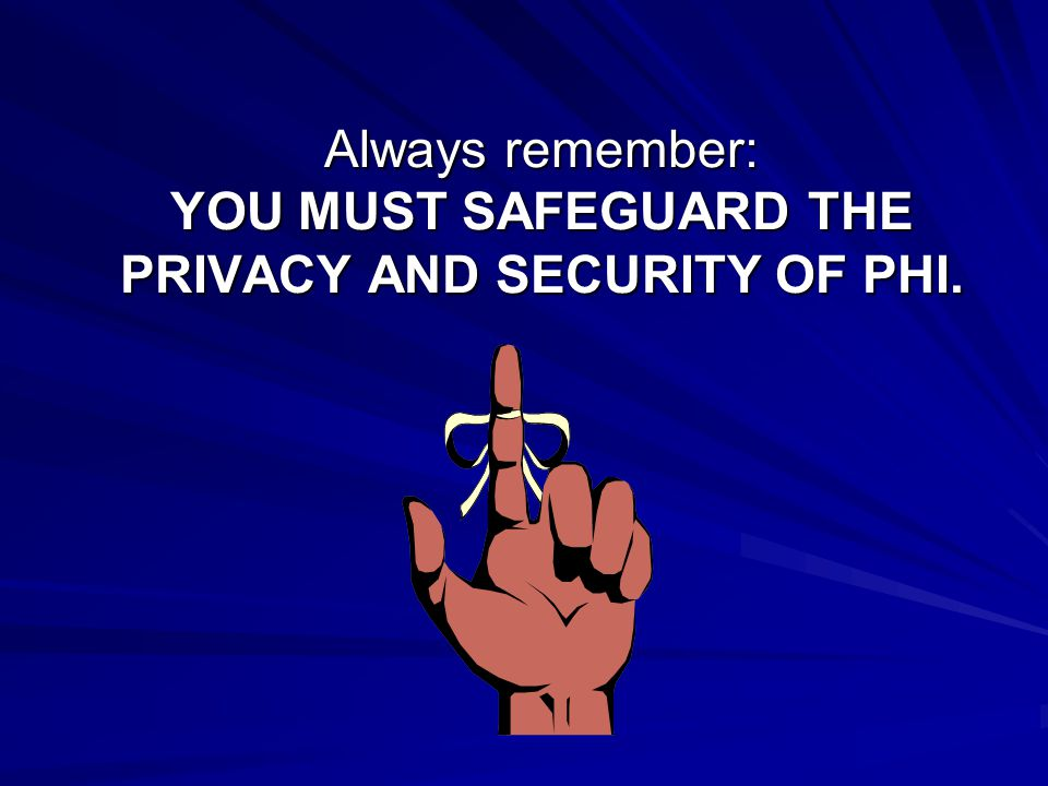 Always remember: YOU MUST SAFEGUARD THE PRIVACY AND SECURITY OF PHI.