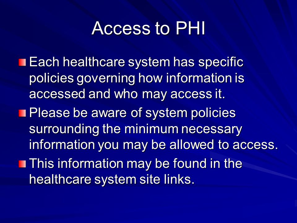 Access to PHI Each healthcare system has specific policies governing how information is accessed and who may access it.