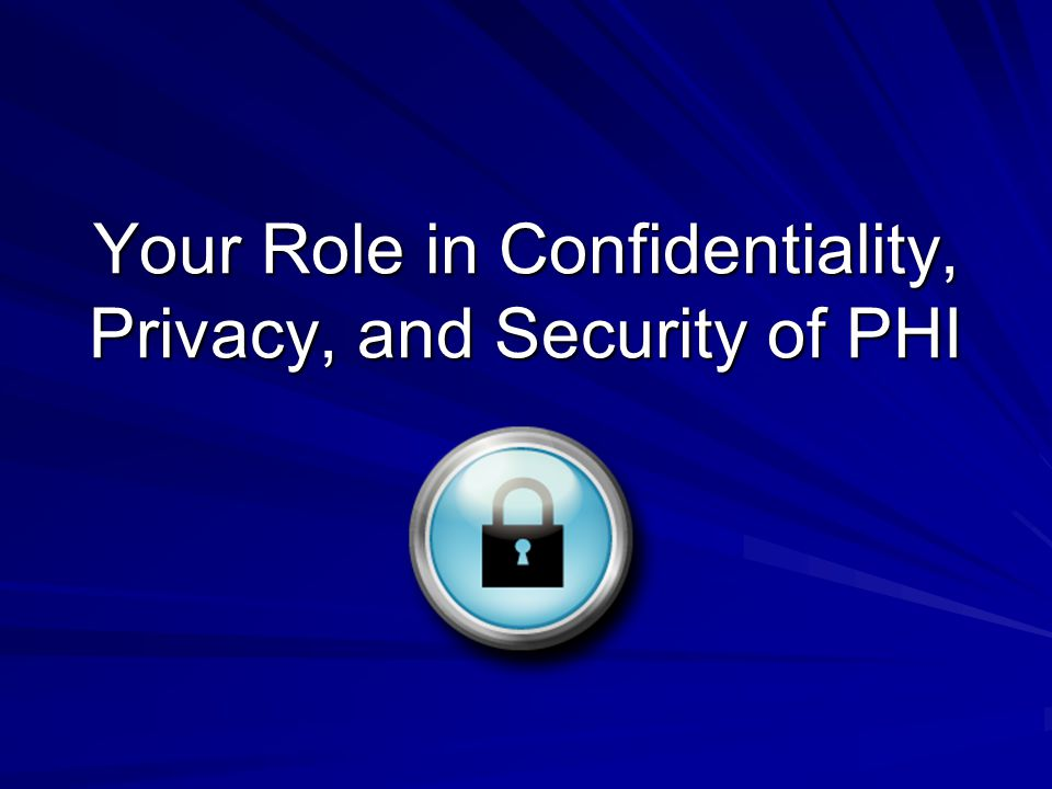 Your Role in Confidentiality, Privacy, and Security of PHI