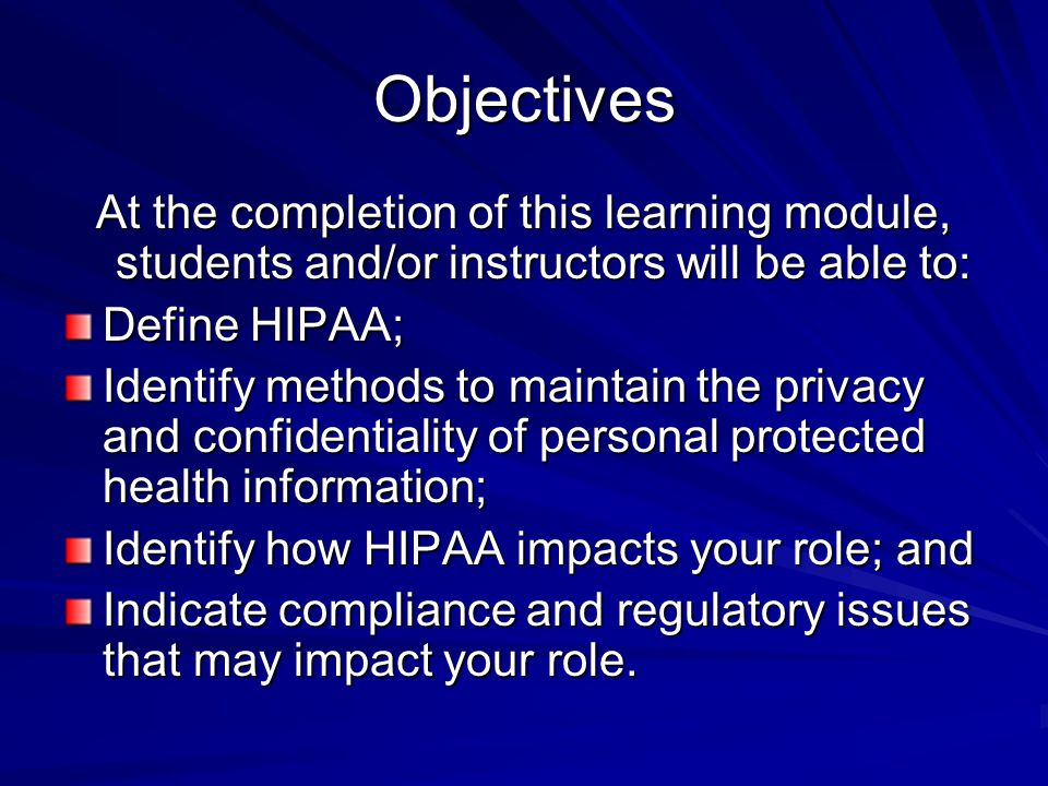 Objectives At the completion of this learning module, students and/or instructors will be able to: Define HIPAA;