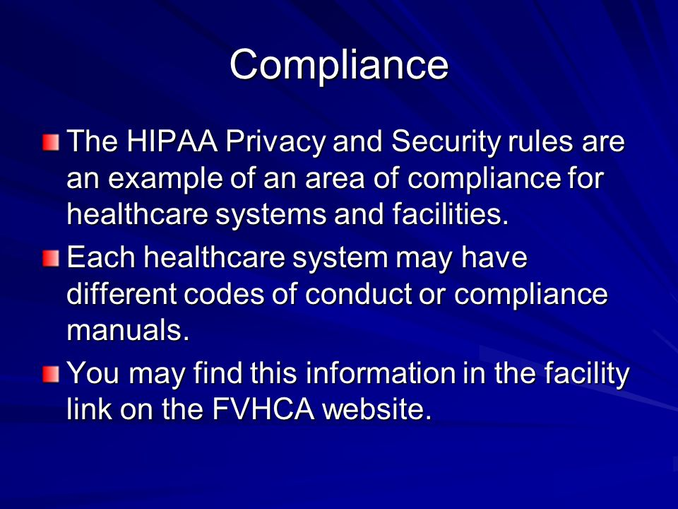 Compliance The HIPAA Privacy and Security rules are an example of an area of compliance for healthcare systems and facilities.