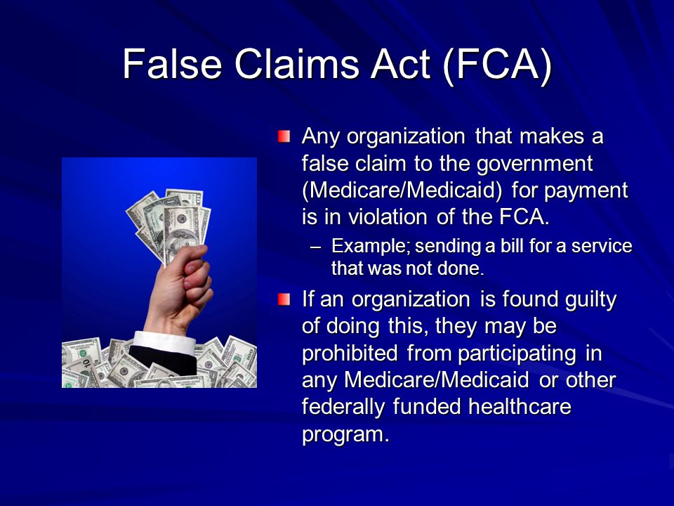 False Claims Act (FCA) Any organization that makes a false claim to the government (Medicare/Medicaid) for payment is in violation of the FCA.