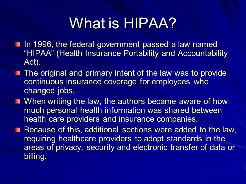 What is HIPAA In 1996, the federal government passed a law named HIPAA (Health Insurance Portability and Accountability Act).