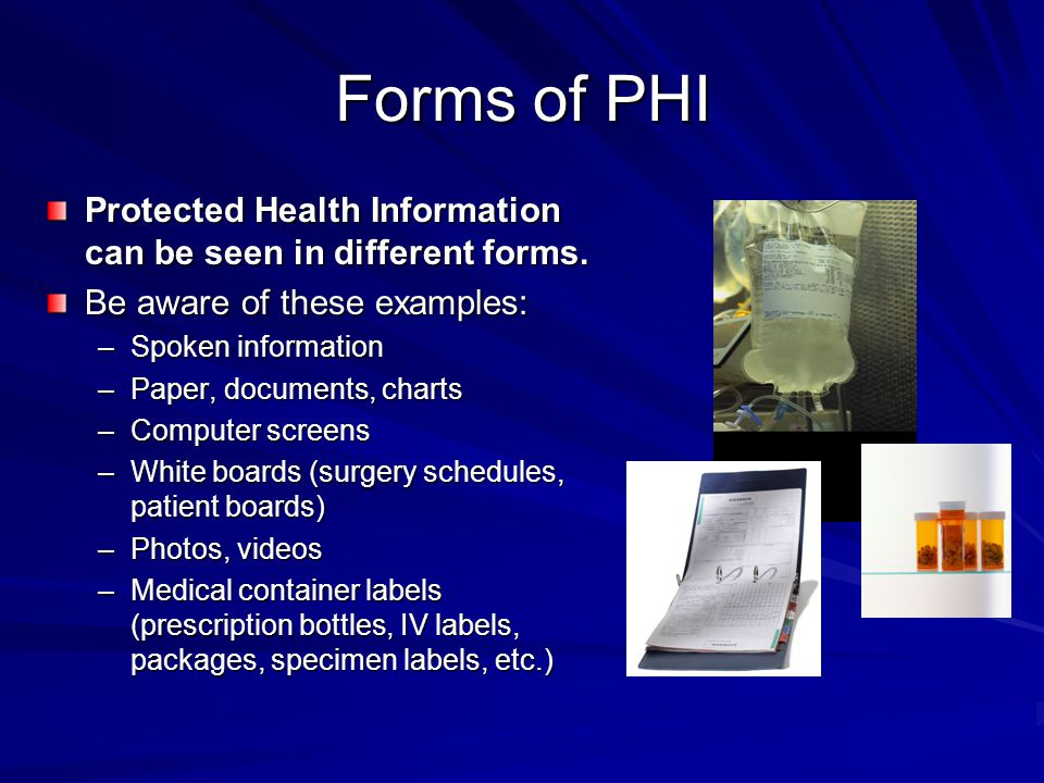 Forms of PHI Protected Health Information can be seen in different forms. Be aware of these examples: