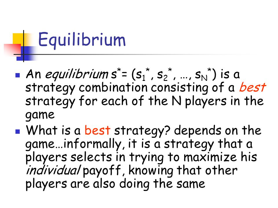 Equilibrium An equilibrium s*= (s1*, s2*, …, sN*) is a strategy combination consisting of a best strategy for each of the N players in the game.