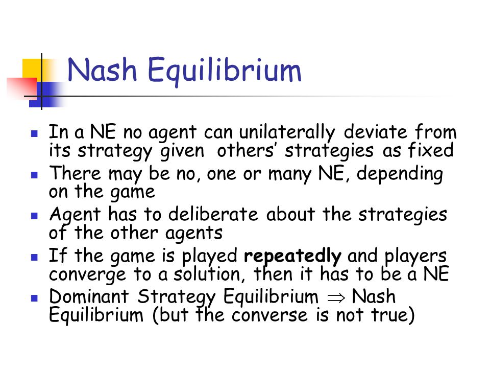 Nash Equilibrium In a NE no agent can unilaterally deviate from its strategy given others' strategies as fixed.