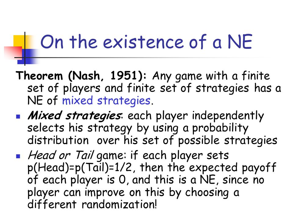 On the existence of a NE Theorem (Nash, 1951): Any game with a finite set of players and finite set of strategies has a NE of mixed strategies.