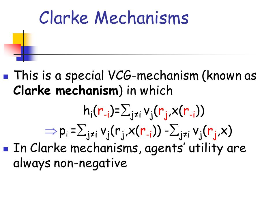 Clarke Mechanisms This is a special VCG-mechanism (known as Clarke mechanism) in which. hi(r-i)=j≠i vj(rj,x(r-i))