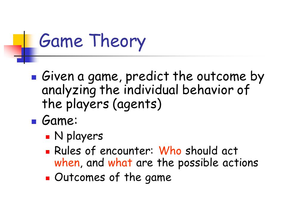 Game Theory Given a game, predict the outcome by analyzing the individual behavior of the players (agents)
