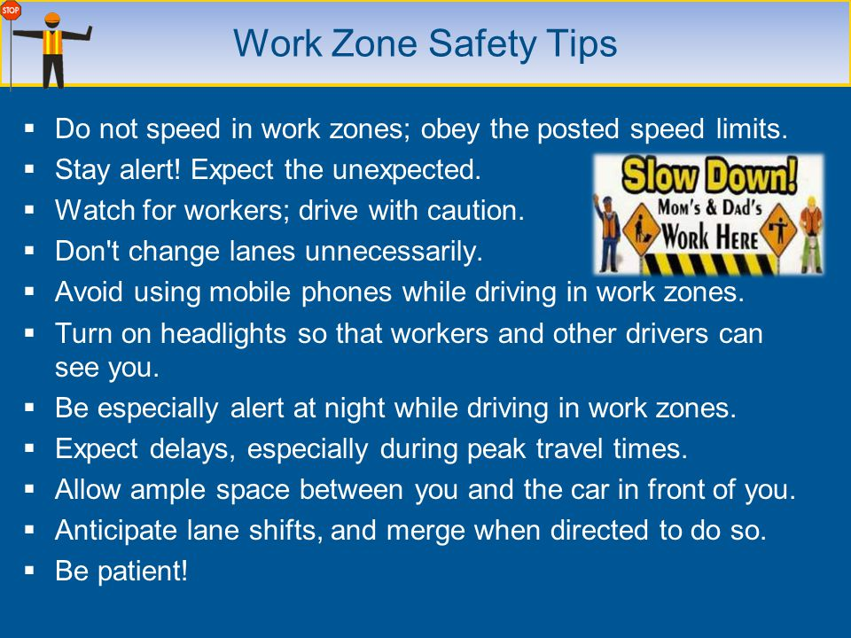 Work Zone Safety Tips Do not speed in work zones; obey the posted speed limits. Stay alert! Expect the unexpected.