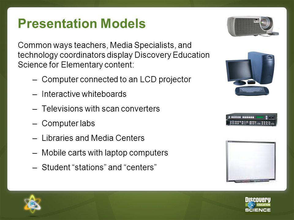 Presentation Models Common ways teachers, Media Specialists, and technology coordinators display Discovery Education Science for Elementary content: