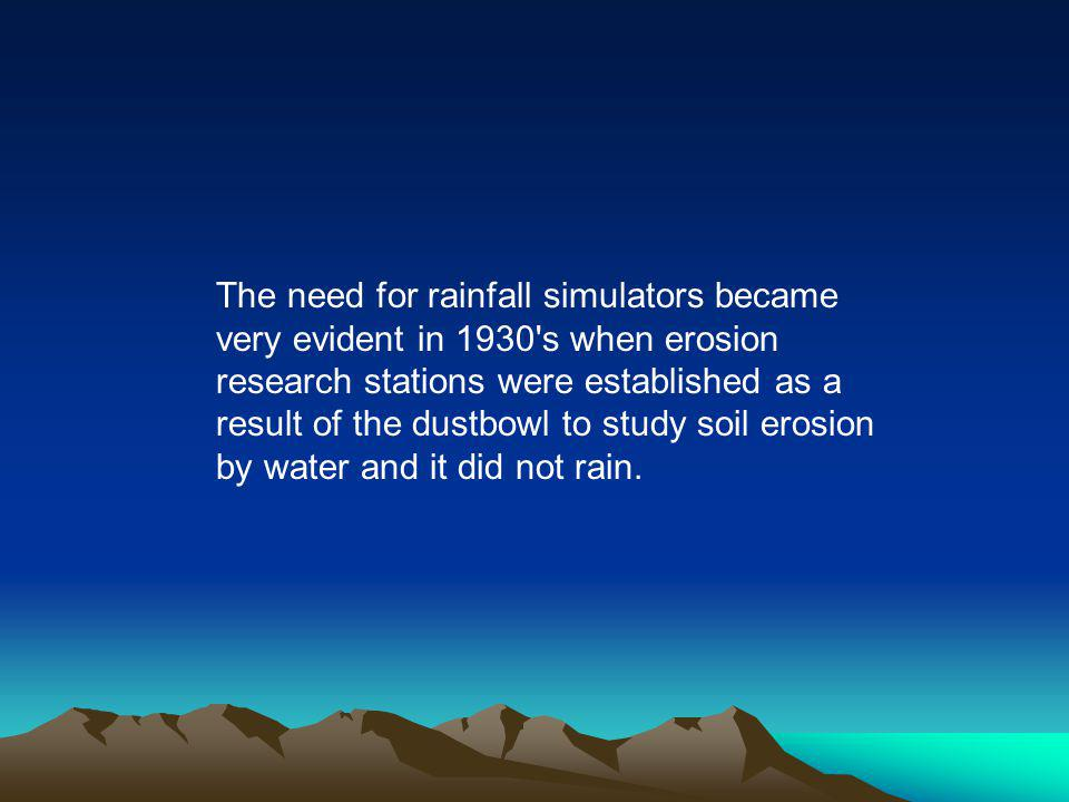 The need for rainfall simulators became very evident in 1930 s when erosion research stations were established as a result of the dustbowl to study soil erosion by water and it did not rain.