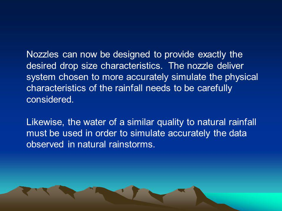 Nozzles can now be designed to provide exactly the desired drop size characteristics. The nozzle deliver system chosen to more accurately simulate the physical characteristics of the rainfall needs to be carefully considered.