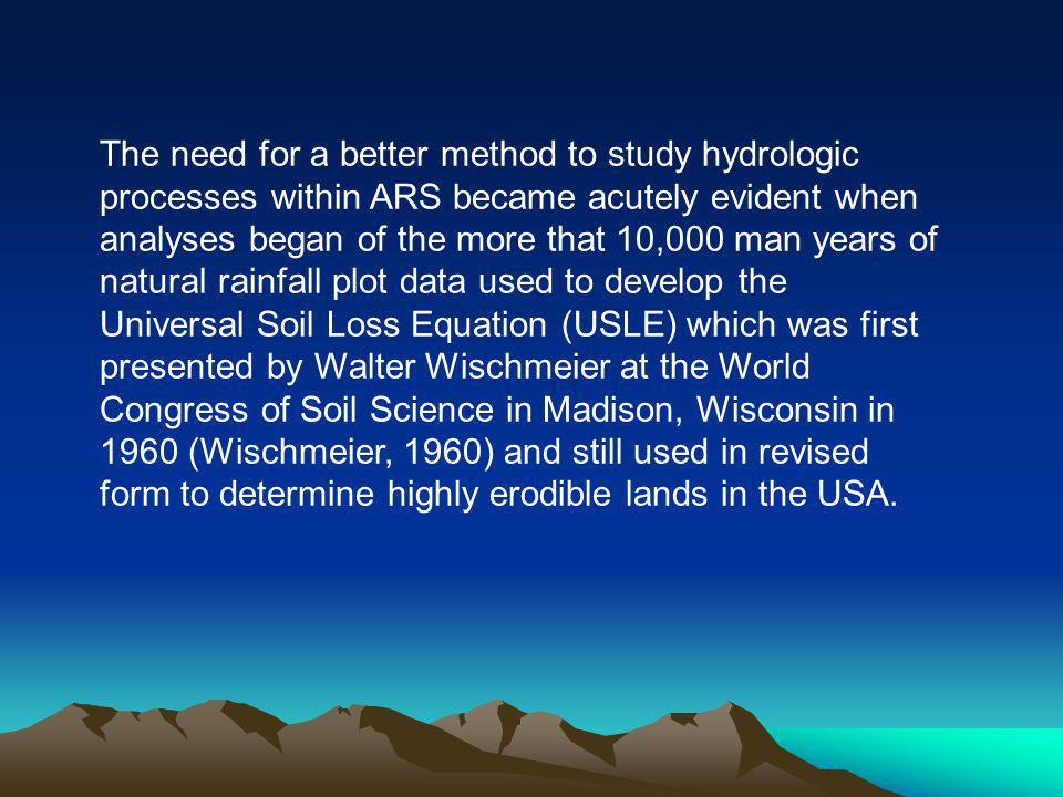 The need for a better method to study hydrologic processes within ARS became acutely evident when analyses began of the more that 10,000 man years of natural rainfall plot data used to develop the Universal Soil Loss Equation (USLE) which was first presented by Walter Wischmeier at the World Congress of Soil Science in Madison, Wisconsin in 1960 (Wischmeier, 1960) and still used in revised form to determine highly erodible lands in the USA.