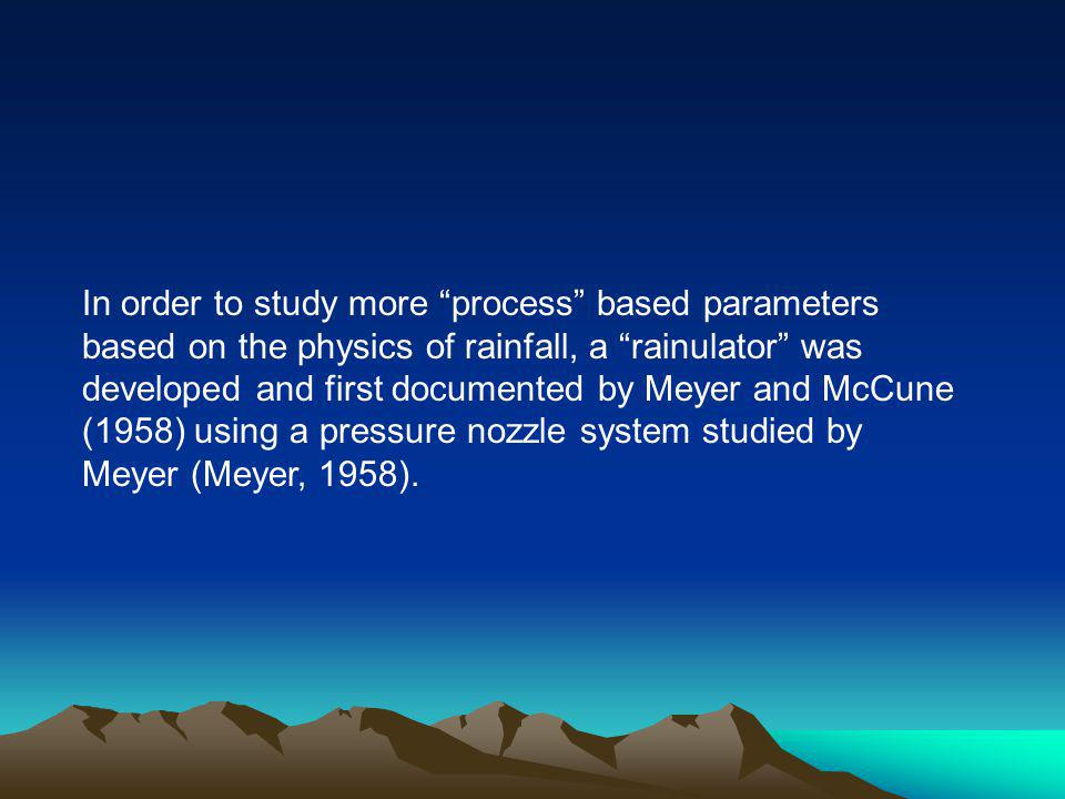 In order to study more process based parameters based on the physics of rainfall, a rainulator was developed and first documented by Meyer and McCune (1958) using a pressure nozzle system studied by Meyer (Meyer, 1958).