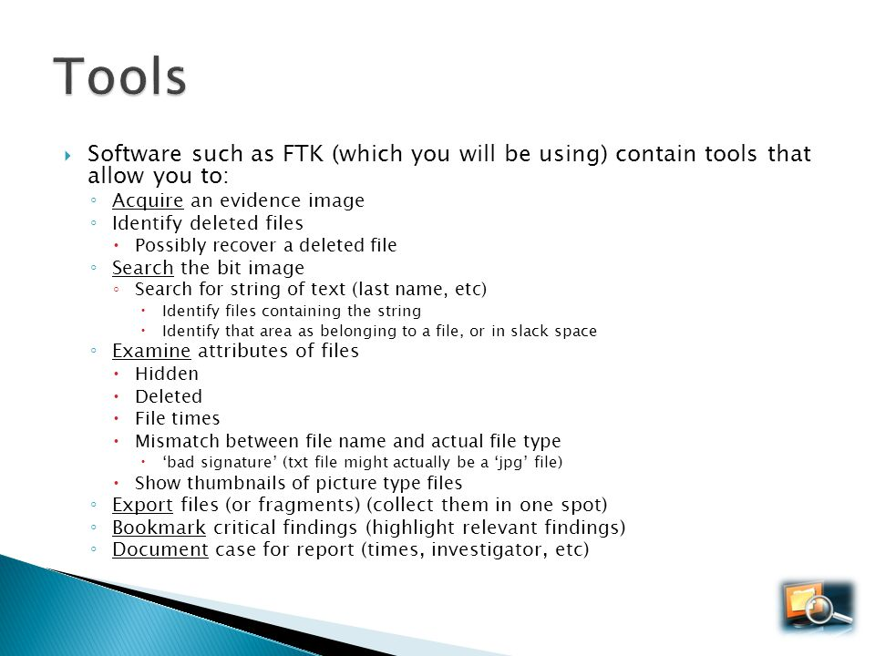 Tools Software such as FTK (which you will be using) contain tools that allow you to: Acquire an evidence image.