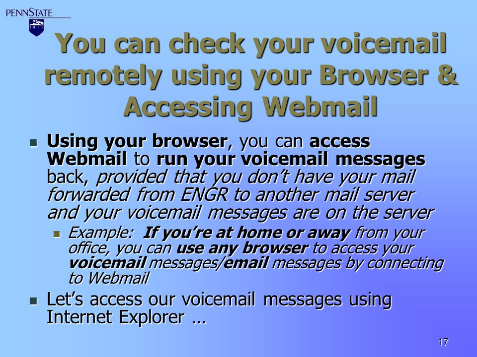 You can check your voicemail remotely using your Browser & Accessing Webmail