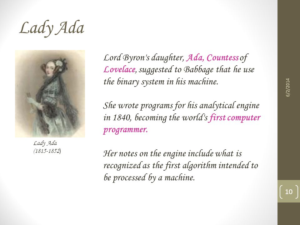 Lady Ada Lord Byron s daughter, Ada, Countess of Lovelace, suggested to Babbage that he use the binary system in his machine.