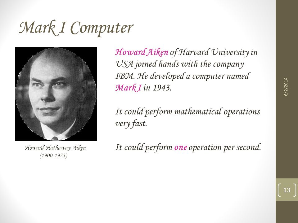 Mark I Computer Howard Aiken of Harvard University in USA joined hands with the company IBM. He developed a computer named Mark I in 1943.