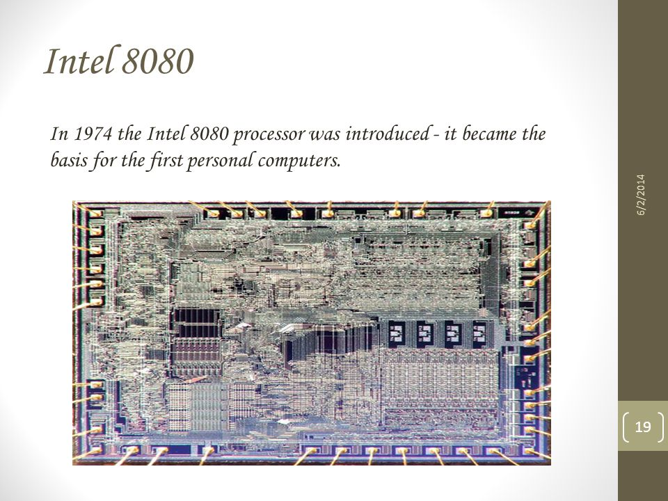 Intel 8080 In 1974 the Intel 8080 processor was introduced - it became the basis for the first personal computers.