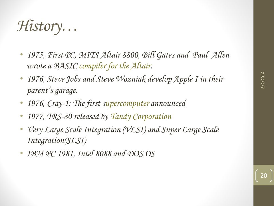 History… 1975, First PC, MITS Altair 8800, Bill Gates and Paul Allen wrote a BASIC compiler for the Altair.