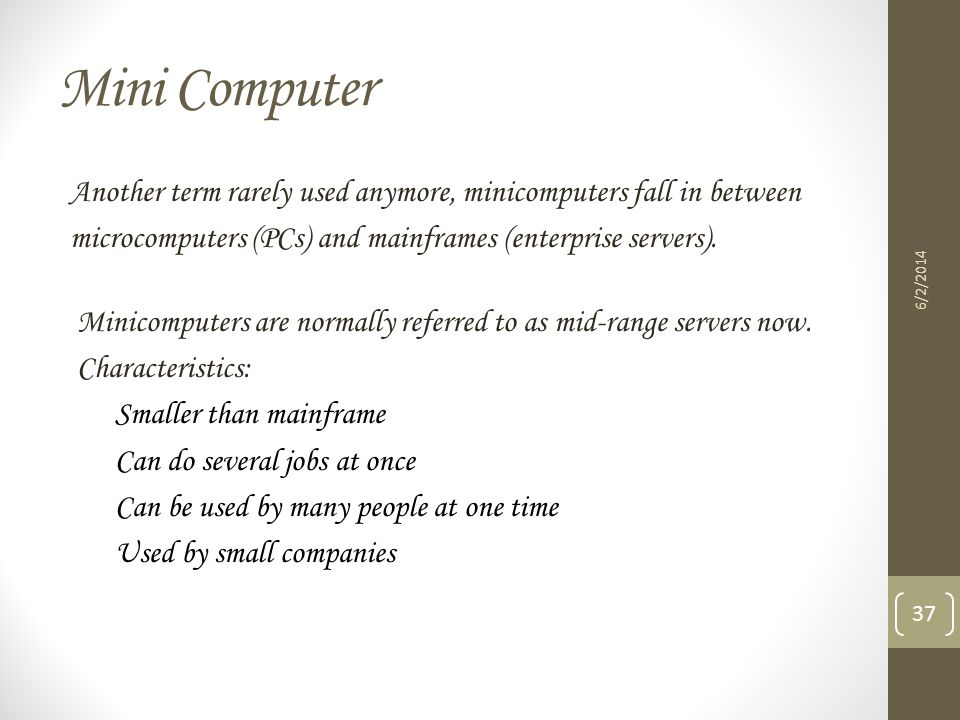 Mini Computer Another term rarely used anymore, minicomputers fall in between. microcomputers (PCs) and mainframes (enterprise servers).