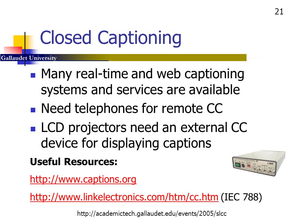 Closed Captioning Many real-time and web captioning systems and services are available. Need telephones for remote CC.